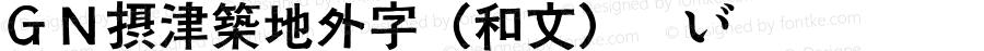 GN摂津築地外字(和文) Regular Version 1.00(2006.10.26Thu)