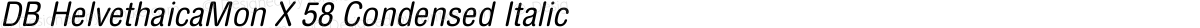 DB HelvethaicaMon X 58 Condensed Italic
