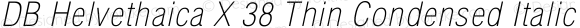 DB Helvethaica X 38 Thin Condensed Italic