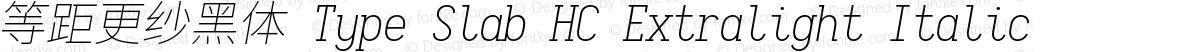 等距更纱黑体 Type Slab HC Extralight Italic