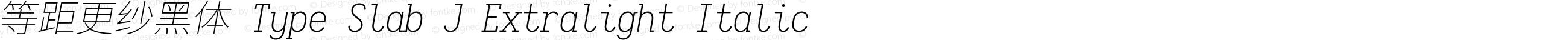 等距更纱黑体 Type Slab J Extralight Italic